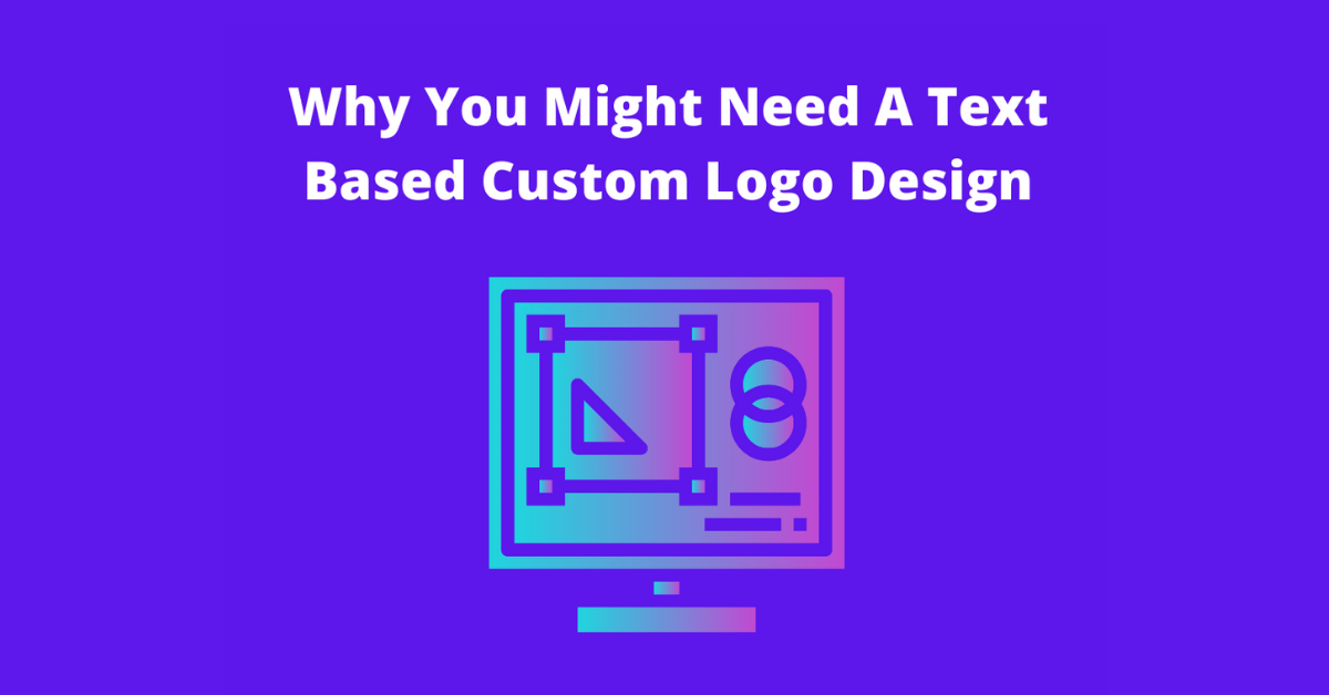 Why You Might Need A Text Based Custom Logo Design